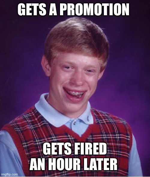 Bad Luck Brian |  GETS A PROMOTION; GETS FIRED AN HOUR LATER | image tagged in memes,bad luck brian | made w/ Imgflip meme maker
