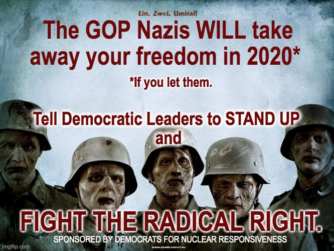 Nuclear Responsiveness |  *If you let them. The GOP Nazis WILL take away your freedom in 2020*; Tell Democratic Leaders to STAND UP  and; FIGHT THE RADICAL RIGHT. SPONSORED BY DEMOCRATS FOR NUCLEAR RESPONSIVENESS | image tagged in political meme republicans,scumbag republicans | made w/ Imgflip meme maker