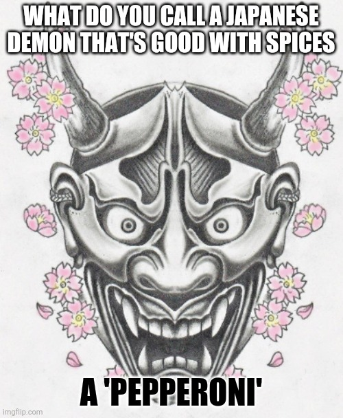 Pepperoni |  WHAT DO YOU CALL A JAPANESE DEMON THAT'S GOOD WITH SPICES; A 'PEPPERONI' | image tagged in bad pun | made w/ Imgflip meme maker
