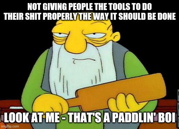 That's a paddlin' |  NOT GIVING PEOPLE THE TOOLS TO DO THEIR SHIT PROPERLY THE WAY IT SHOULD BE DONE; LOOK AT ME - THAT'S A PADDLIN' BOI | image tagged in memes,that's a paddlin',boi | made w/ Imgflip meme maker