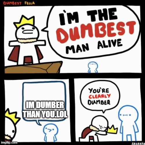 I'm the dumbest man alive |  IM DUMBER THAN YOU.LOL | image tagged in i'm the dumbest man alive | made w/ Imgflip meme maker