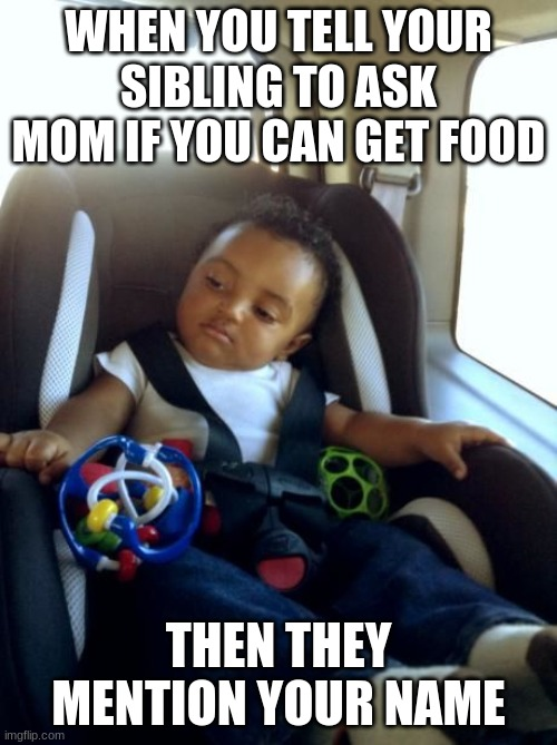 Gangster Baby Meme | WHEN YOU TELL YOUR SIBLING TO ASK MOM IF YOU CAN GET FOOD THEN THEY MENTION YOUR NAME | image tagged in memes,gangster baby | made w/ Imgflip meme maker