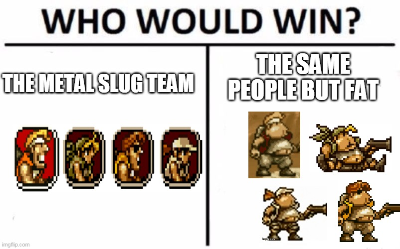 metal slug meme funny |  THE SAME PEOPLE BUT FAT; THE METAL SLUG TEAM | image tagged in memes,who would win,metal slug,video games,fat,funny | made w/ Imgflip meme maker