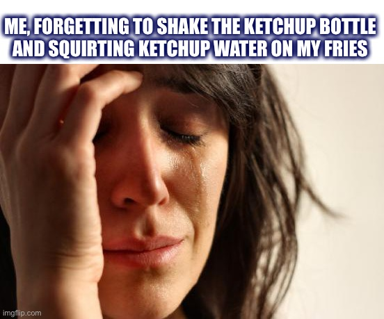 I hate it when that happens |  ME, FORGETTING TO SHAKE THE KETCHUP BOTTLE AND SQUIRTING KETCHUP WATER ON MY FRIES | image tagged in memes,first world problems,ketchup,french fries,water,shake | made w/ Imgflip meme maker