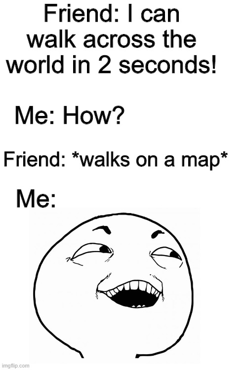 Life Hacks |  Friend: I can walk across the world in 2 seconds! Me: How? Friend: *walks on a map*; Me: | image tagged in life hack | made w/ Imgflip meme maker