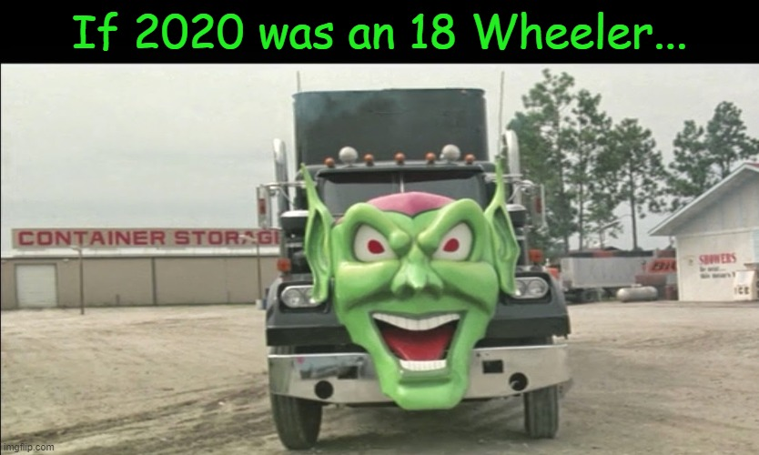 Truth |  If 2020 was an 18 Wheeler... | image tagged in memes,maximum overdrive,2020,we are toast | made w/ Imgflip meme maker