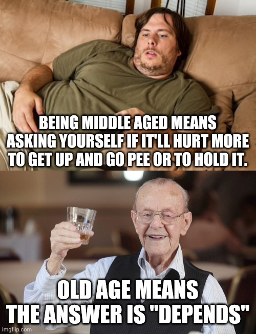 "Missing youth |  BEING MIDDLE AGED MEANS ASKING YOURSELF IF IT'LL HURT MORE TO GET UP AND GO PEE OR TO HOLD IT. OLD AGE MEANS THE ANSWER IS ""DEPENDS"" 
