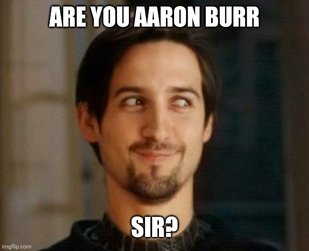 Aaron Burr Sir? |  ARE YOU AARON BURR; SIR? | image tagged in tobey maguire,hamilton,faceapp | made w/ Imgflip meme maker