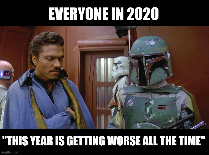 "This deal is getting worse all the time! |  EVERYONE IN 2020; ""THIS YEAR IS GETTING WORSE ALL THE TIME"" 