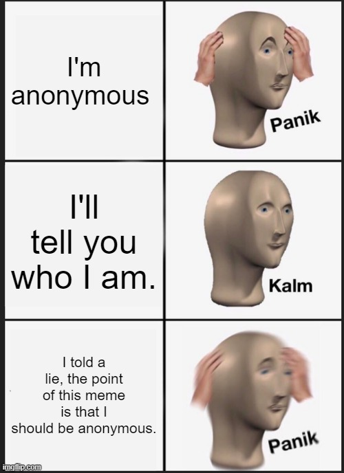 Panik Kalm Panik |  I'm anonymous; I'll tell you who I am. I told a lie, the point of this meme is that I should be anonymous. | image tagged in memes,panik kalm panik,anonymous | made w/ Imgflip meme maker
