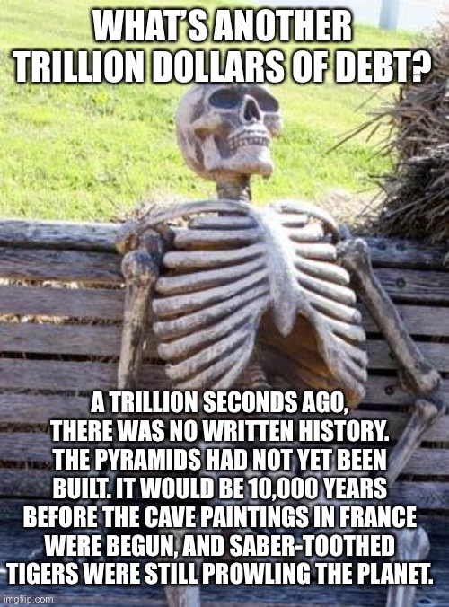 What's a trillion? |  WHAT'S ANOTHER TRILLION DOLLARS OF DEBT? A TRILLION SECONDS AGO, THERE WAS NO WRITTEN HISTORY. THE PYRAMIDS HAD NOT YET BEEN BUILT. IT WOULD BE 10,000 YEARS BEFORE THE CAVE PAINTINGS IN FRANCE WERE BEGUN, AND SABER-TOOTHED TIGERS WERE STILL PROWLING THE PLANET. | image tagged in memes,waiting skeleton,democrats,budget,the future | made w/ Imgflip meme maker