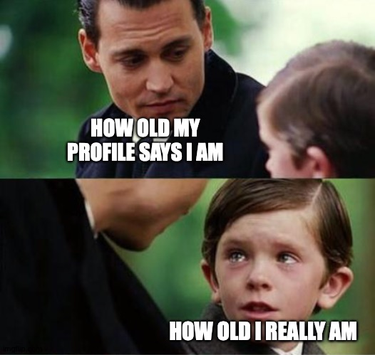 Very Slightly Exaggerated |  HOW OLD MY PROFILE SAYS I AM; HOW OLD I REALLY AM | image tagged in memes,finding neverland,internet,lies | made w/ Imgflip meme maker
