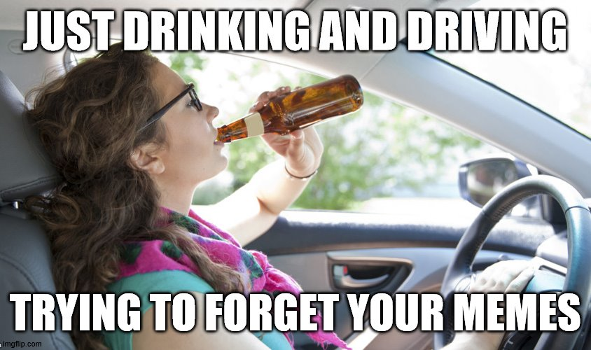 just drinking | TRYING TO FORGET YOUR MEMES | image tagged in just drinking | made w/ Imgflip meme maker