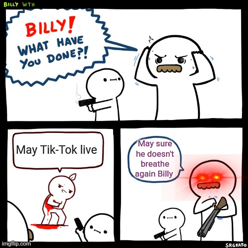 Billy, What Have You Done |  May Tik-Tok live; May sure he doesn't breathe again Billy | image tagged in billy what have you done | made w/ Imgflip meme maker