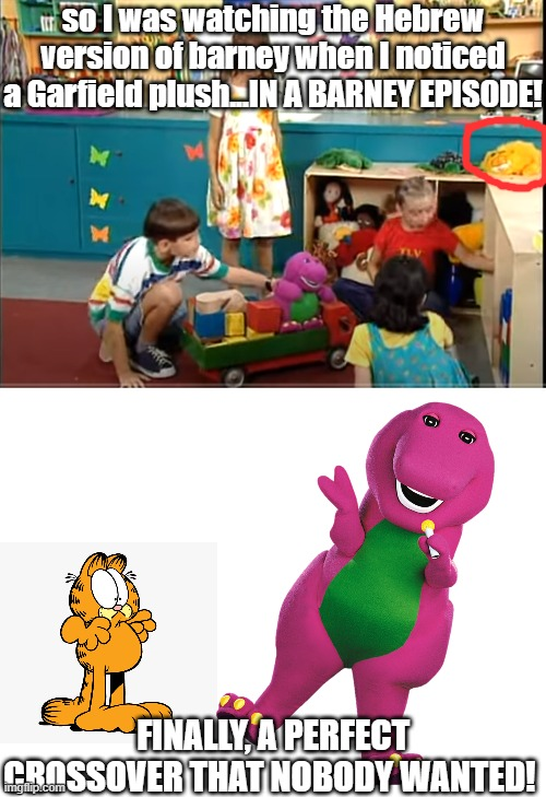 or, at least im SURE thats garfield! |  so I was watching the Hebrew version of barney when I noticed a Garfield plush...IN A BARNEY EPISODE! FINALLY, A PERFECT CROSSOVER THAT NOBODY WANTED! | image tagged in blank white template,barney,barney the dinosaur,garfield,memes | made w/ Imgflip meme maker