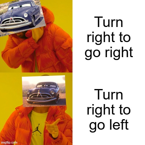 karz |  Turn right to go right; Turn right to go left | image tagged in memes,drake hotline bling | made w/ Imgflip meme maker