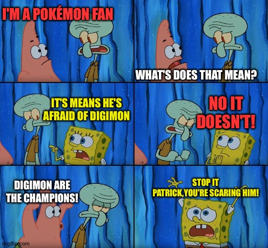 The Digimon vs Pokémon franchise war(In a nutshell) |  I'M A POKÉMON FAN; WHAT'S DOES THAT MEAN? IT'S MEANS HE'S AFRAID OF DIGIMON; NO IT DOESN'T! DIGIMON ARE THE CHAMPIONS! STOP IT PATRICK,YOU'RE SCARING HIM! | image tagged in stop it patrick you're scaring him | made w/ Imgflip meme maker