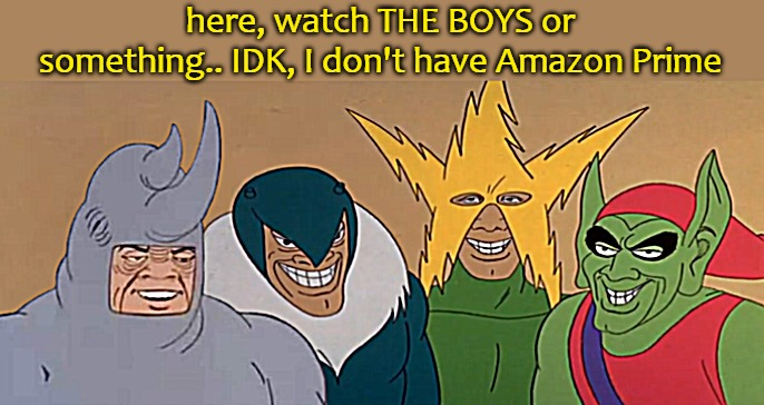 here, watch THE BOYS or something.. IDK, I don't have Amazon Prime | image tagged in the boys | made w/ Imgflip meme maker