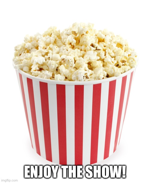 Enjoy the Show |  ENJOY THE SHOW! | image tagged in popcorn | made w/ Imgflip meme maker