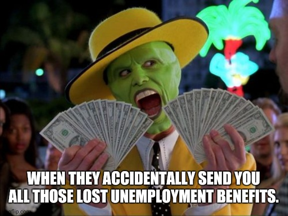 Money Money |  WHEN THEY ACCIDENTALLY SEND YOU ALL THOSE LOST UNEMPLOYMENT BENEFITS. | image tagged in memes,money money | made w/ Imgflip meme maker