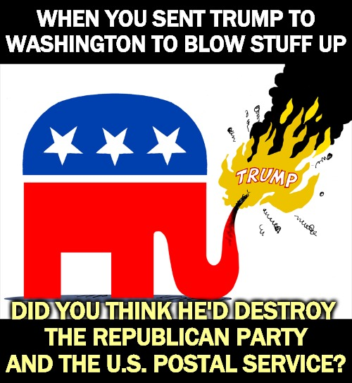 Be careful what you wish for. |  WHEN YOU SENT TRUMP TO WASHINGTON TO BLOW STUFF UP; DID YOU THINK HE'D DESTROY  THE REPUBLICAN PARTY AND THE U.S. POSTAL SERVICE? | image tagged in trump blows up the republican party,trump,wreck,gop,republican party,post office | made w/ Imgflip meme maker