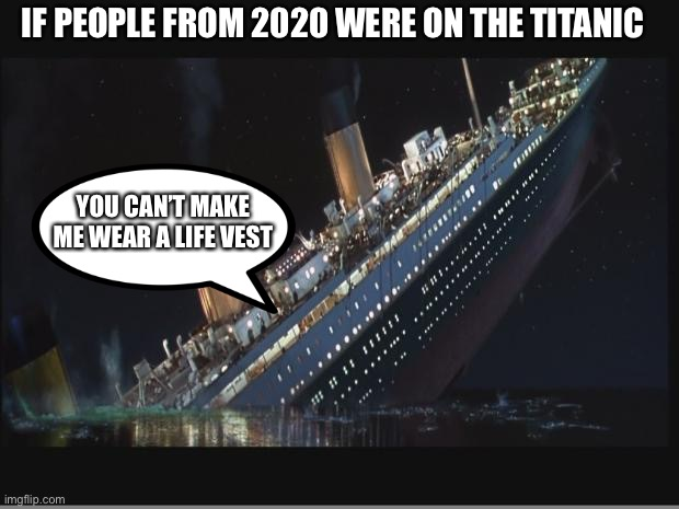 You can't make me wear a mask or life vest |  IF PEOPLE FROM 2020 WERE ON THE TITANIC; YOU CAN'T MAKE ME WEAR A LIFE VEST | image tagged in titanic sinking,2020,dumb,memes,vest,mask | made w/ Imgflip meme maker