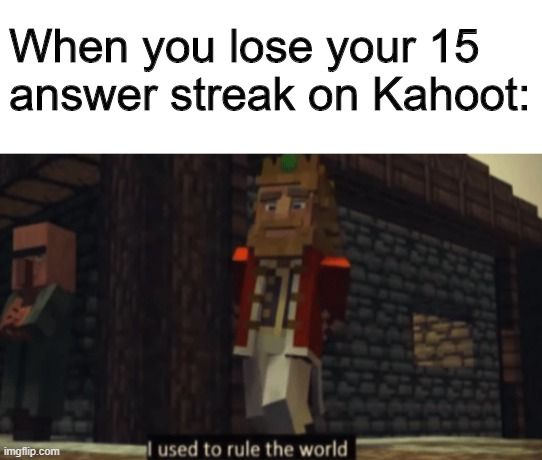 True pain |  When you lose your 15 answer streak on Kahoot: | image tagged in i used to rule the world,memes,funny,school,kahoot,online | made w/ Imgflip meme maker
