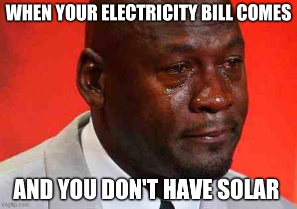 crying michael jordan |  WHEN YOUR ELECTRICITY BILL COMES; AND YOU DON'T HAVE SOLAR | image tagged in crying michael jordan | made w/ Imgflip meme maker