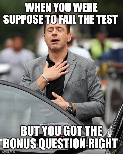Relief |  WHEN YOU WERE SUPPOSE TO FAIL THE TEST; BUT YOU GOT THE BONUS QUESTION RIGHT | image tagged in relief | made w/ Imgflip meme maker