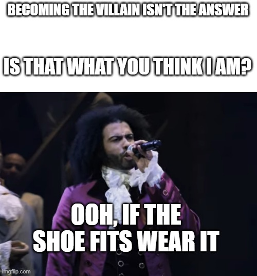 LOL |  BECOMING THE VILLAIN ISN'T THE ANSWER; IS THAT WHAT YOU THINK I AM? | image tagged in jefferson ooh if the shoe fits wear it,tangled,hamilton,memes,funny | made w/ Imgflip meme maker