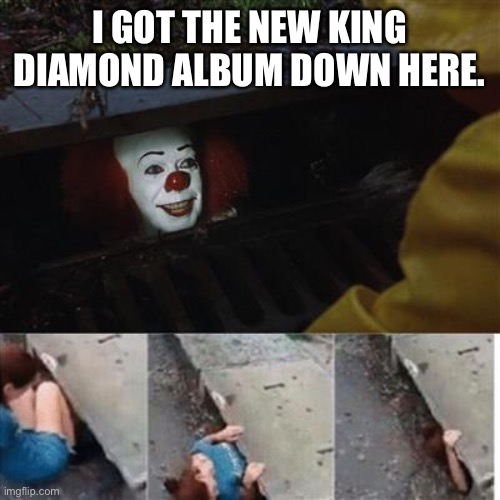 pennywise in sewer |  I GOT THE NEW KING DIAMOND ALBUM DOWN HERE. | image tagged in pennywise in sewer | made w/ Imgflip meme maker