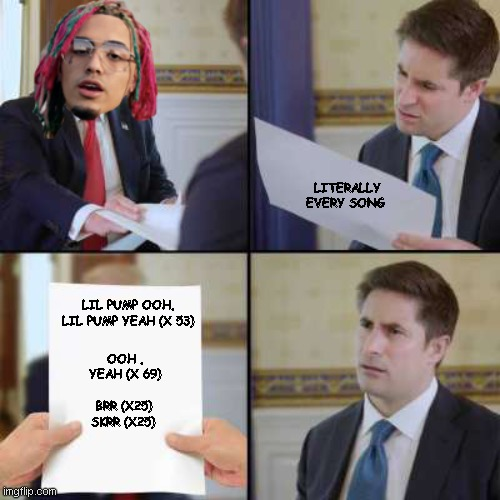 ooh, yeah. |  LITERALLY EVERY SONG; LIL PUMP OOH, LIL PUMP YEAH (X 53); OOH , YEAH (X 69); BRR (X25) SKRR (X25) | image tagged in memes,rap,pop music | made w/ Imgflip meme maker