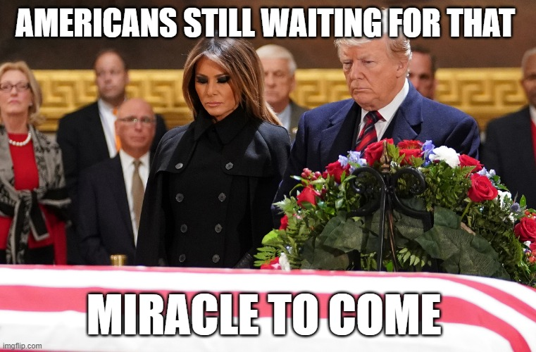 Trump Americans funeral casket flag miracle disappear |  AMERICANS STILL WAITING FOR THAT; MIRACLE TO COME | image tagged in covid-19,covidiots,uncle sam i want you to mask n95 covid coronavirus,coronavirus,corona virus,coronavirus meme | made w/ Imgflip meme maker