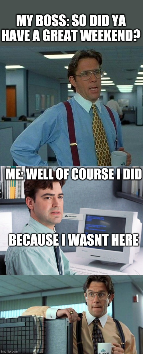 EVERY WEEKEND IS A GREAT WEEKEND |  MY BOSS: SO DID YA HAVE A GREAT WEEKEND? ME: WELL OF COURSE I DID; BECAUSE I WASNT HERE | image tagged in memes,that would be great,that would be great -climate,weekend,boss,office space | made w/ Imgflip meme maker