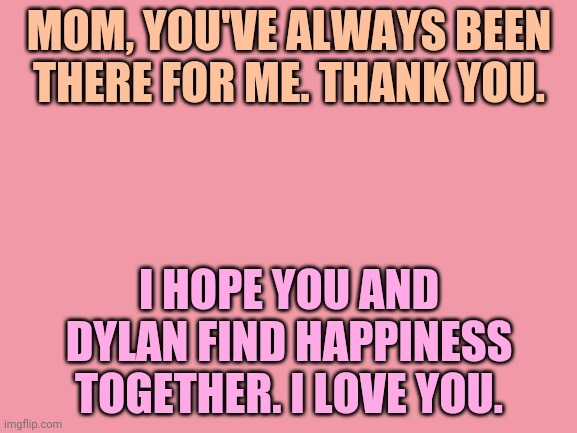 blank white template |  MOM, YOU'VE ALWAYS BEEN THERE FOR ME. THANK YOU. I HOPE YOU AND DYLAN FIND HAPPINESS TOGETHER. I LOVE YOU. | image tagged in blank white template | made w/ Imgflip meme maker