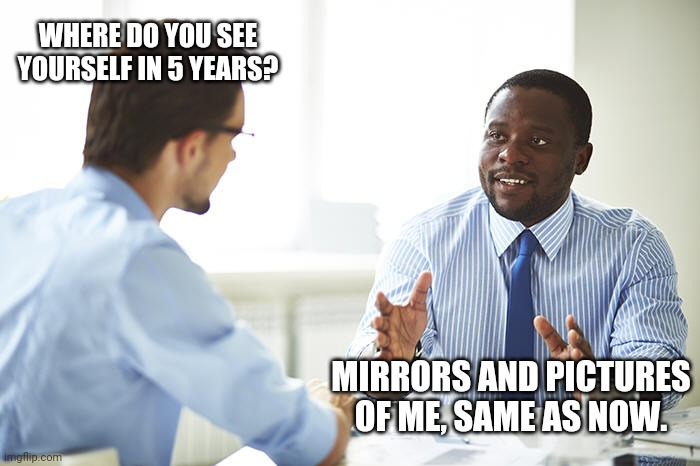 Interviews be like |  WHERE DO YOU SEE YOURSELF IN 5 YEARS? MIRRORS AND PICTURES OF ME, SAME AS NOW. | image tagged in job interview | made w/ Imgflip meme maker