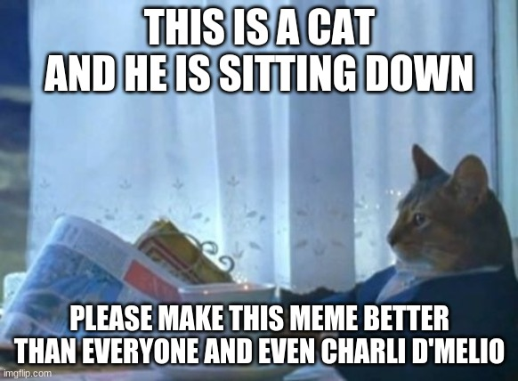 Make it popular |  THIS IS A CAT AND HE IS SITTING DOWN; PLEASE MAKE THIS MEME BETTER THAN EVERYONE AND EVEN CHARLI D'MELIO | image tagged in memes,i should buy a boat cat | made w/ Imgflip meme maker