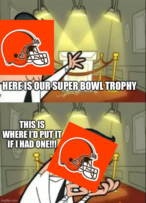 The browns Super Bowl fantasy |  HERE IS OUR SUPER BOWL TROPHY; THIS IS WHERE I'D PUT IT IF I HAD ONE!!! | image tagged in memes,this is where i'd put my trophy if i had one | made w/ Imgflip meme maker