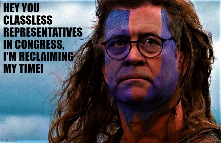 AG William Barr as Braveheart |  HEY YOU CLASSLESS REPRESENTATIVES IN CONGRESS, I'M RECLAIMING MY TIME! | image tagged in political meme,ag barr,william barr,democrats,congress,representatives | made w/ Imgflip meme maker