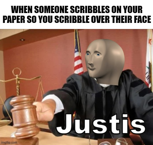 Meme man knows justis! |  WHEN SOMEONE SCRIBBLES ON YOUR PAPER SO YOU SCRIBBLE OVER THEIR FACE | image tagged in meme man justis,memes,justice,meme man | made w/ Imgflip meme maker