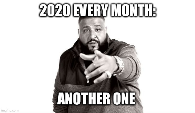 DJ Khaled Another One |  2020 EVERY MONTH:; ANOTHER ONE | image tagged in dj khaled another one | made w/ Imgflip meme maker