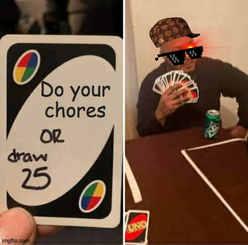 UNO Draw 25 Cards |  Do your chores | image tagged in memes,uno draw 25 cards,chores | made w/ Imgflip meme maker