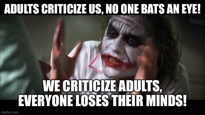 It's unfaaair ;—; |  ADULTS CRITICIZE US, NO ONE BATS AN EYE! WE CRITICIZE ADULTS, EVERYONE LOSES THEIR MINDS! | image tagged in memes,and everybody loses their minds | made w/ Imgflip meme maker