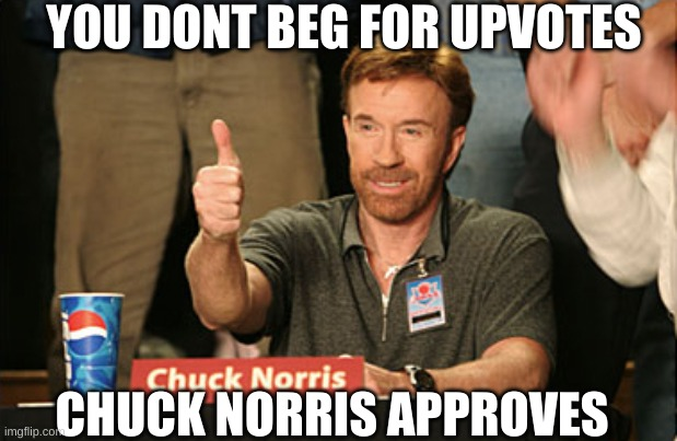 Chuck Norris Approves |  YOU DONT BEG FOR UPVOTES; CHUCK NORRIS APPROVES | image tagged in memes,chuck norris approves,chuck norris | made w/ Imgflip meme maker