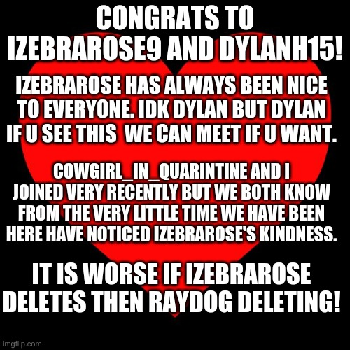 I put link to dis in my tagline so i could have UNLIMITED SPACE IN MY TAGLINE highly recomended stratigy |  CONGRATS TO IZEBRAROSE9 AND DYLANH15! IZEBRAROSE HAS ALWAYS BEEN NICE TO EVERYONE. IDK DYLAN BUT DYLAN IF U SEE THIS  WE CAN MEET IF U WANT. COWGIRL_IN_QUARINTINE AND I JOINED VERY RECENTLY BUT WE BOTH KNOW FROM THE VERY LITTLE TIME WE HAVE BEEN HERE HAVE NOTICED IZEBRAROSE'S KINDNESS. IT IS WORSE IF IZEBRAROSE DELETES THEN RAYDOG DELETING! | image tagged in memes | made w/ Imgflip meme maker