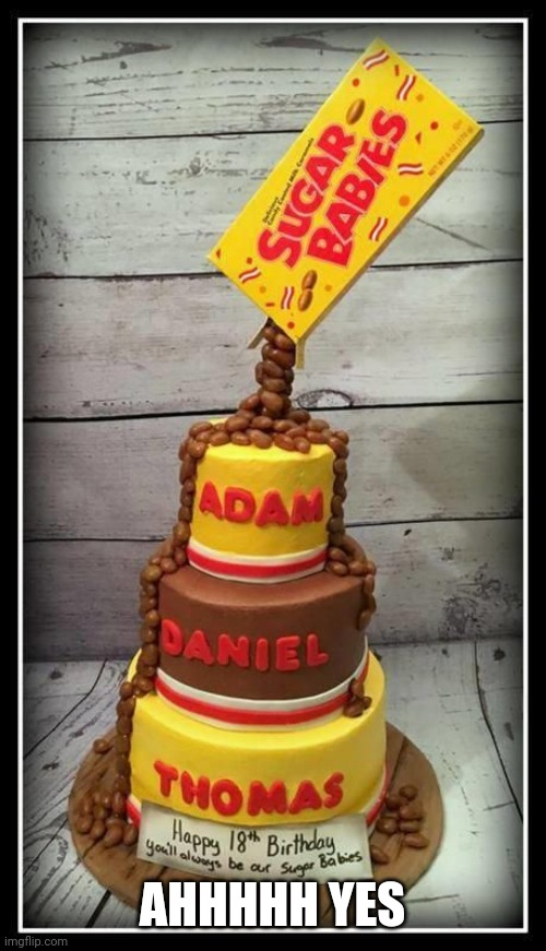 Sugar babies cake |  AHHHHH YES | image tagged in cake,candy | made w/ Imgflip meme maker