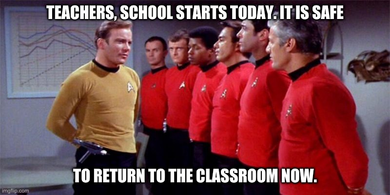 Teachers returning to the classroom. |  TEACHERS, SCHOOL STARTS TODAY. IT IS SAFE; TO RETURN TO THE CLASSROOM NOW. | image tagged in school,teacher,covid-19,coronavirus,safe,star trek | made w/ Imgflip meme maker