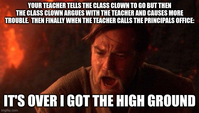 You Were The Chosen One (Star Wars) |  YOUR TEACHER TELLS THE CLASS CLOWN TO GO BUT THEN THE CLASS CLOWN ARGUES WITH THE TEACHER AND CAUSES MORE TROUBLE.  THEN FINALLY WHEN THE TEACHER CALLS THE PRINCIPALS OFFICE:; IT'S OVER I GOT THE HIGH GROUND | image tagged in memes,you were the chosen one star wars | made w/ Imgflip meme maker