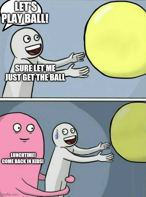 Running Away Balloon |  LET'S PLAY BALL! SURE LET ME JUST GET THE BALL; LUNCHTIME! COME BACK IN KIDS! | image tagged in memes,running away balloon | made w/ Imgflip meme maker
