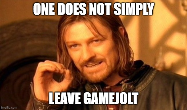 One Does Not Simply |  ONE DOES NOT SIMPLY; LEAVE GAMEJOLT | image tagged in memes,one does not simply,gamejolt | made w/ Imgflip meme maker